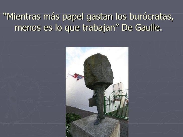 """"""" Mientras más papel gastan los burócratas, menos es lo que trabajan"""" De Gaulle."""