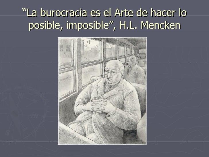 """"""" La burocracia es el Arte de hacer lo posible, imposible"""", H.L. Mencken"""
