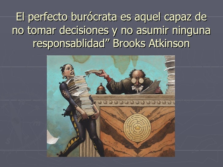 """El perfecto burócrata es aquel capaz de no tomar decisiones y no asumir ninguna responsablidad"""" Brooks Atkinson"""