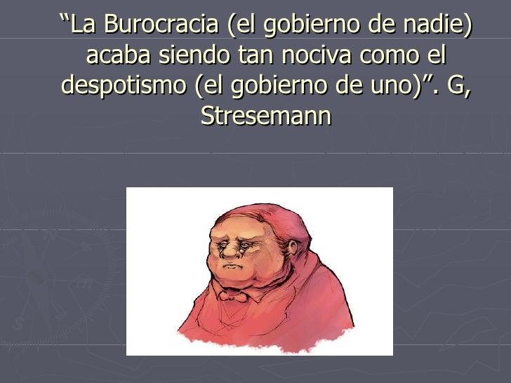 """"""" La Burocracia (el gobierno de nadie) acaba siendo tan nociva como el despotismo (el gobierno de uno)"""". G, Stresemann"""