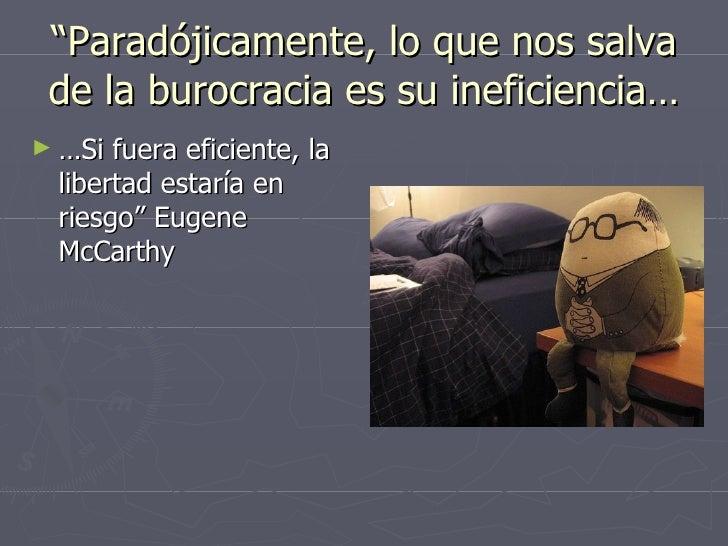""""""" Paradójicamente, lo que nos salva de la burocracia es su ineficiencia… <ul><li>… Si fuera eficiente, la libertad estaría..."""