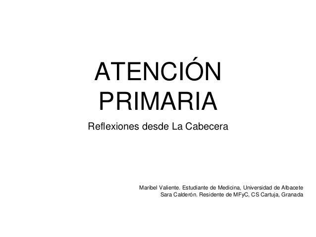 ATENCIÓN PRIMARIA Reflexiones desde La Cabecera Maribel Valiente. Estudiante de Medicina, Universidad de Albacete Sara Cal...