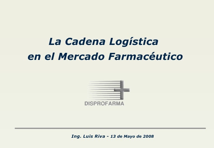 Ing. Luis Riva -  13 de Mayo de 2008 La Cadena Logística  en el Mercado Farmacéutico