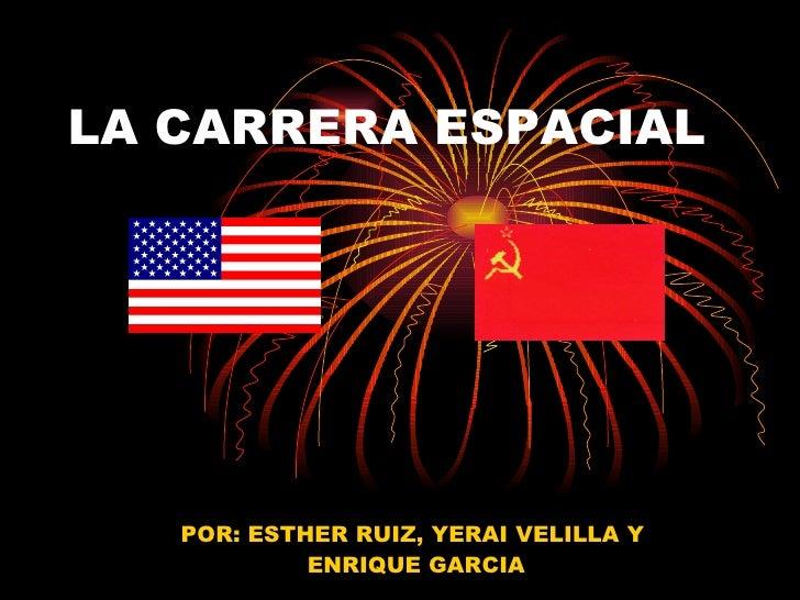 LA CARRERA ESPACIAL POR: ESTHER RUIZ, YERAI VELILLA Y ENRIQUE GARCIA