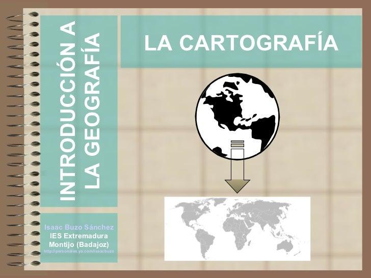 INTRODUCCIÓN A                                      LA CARTOGRAFÍA        LA GEOGRAFÍA     Isaac Buzo Sánchez   IES Extrem...