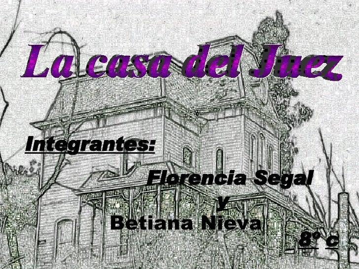 La casa del Juez Integrantes: Florencia Segal y Betiana Nieva 8º   c