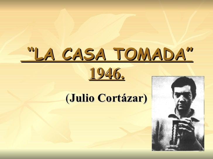 """"""" LA CASA TOMADA"""" 1946. ( Julio Cortázar)  ..."""
