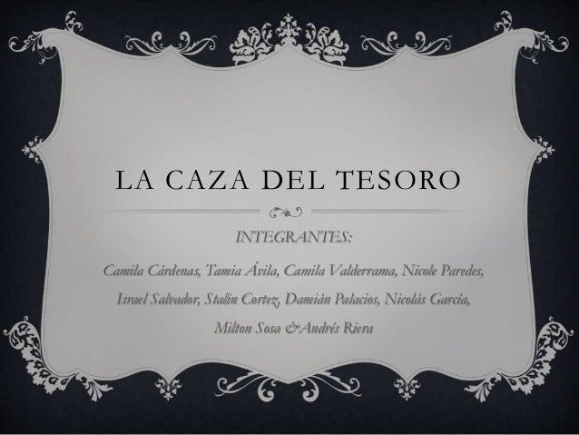 LA CAZA DEL TESORO INTEGRANTES: Camila Cárdenas, Tamia Ávila, Camila Valderrama, Nicole Paredes, Israel Salvador, Stalin C...