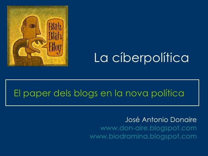 La cíberpolítica El paper dels blogs en la nova política José Antonio Donaire www.don-aire.blogspot.com www.biodramina.blo...