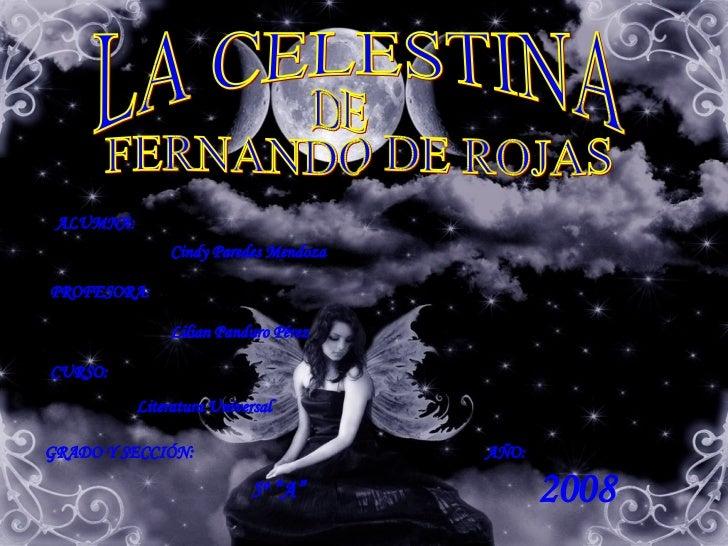 LA CELESTINA FERNANDO DE ROJAS DE ALUMNA: Cindy Paredes Mendoza PROFESORA: Lilian Panduro Pérez CURSO: Literatura Universa...