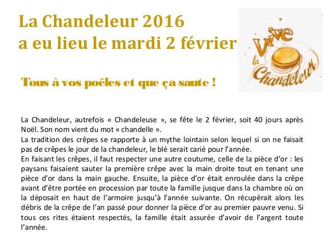 La Chandeleur 2016 a eu lieu le mardi 2 février Tous à vos poêles et que ça saute ! La Chandeleur, autrefois « Chandeleuse...