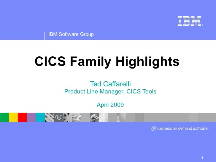 CICS Family Highlights Ted Caffarelli Product Line Manager, CICS Tools April 2009