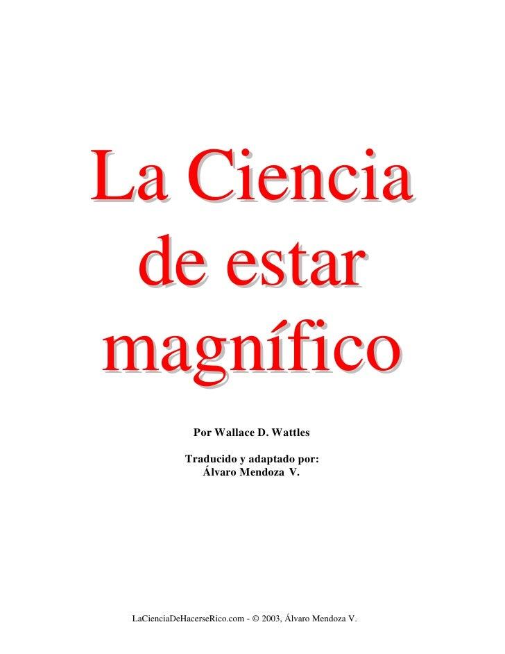 La Ciencia  de estar magnífico                Por Wallace D. Wattles               Traducido y adaptado por:              ...