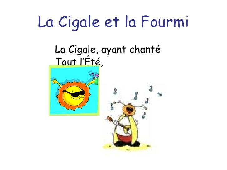La Cigale et la Fourmi <ul><li>L a Cigale, ayant chanté </li></ul><ul><li>Tout l'Été, </li></ul>
