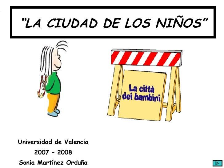 """"""" LA CIUDAD DE LOS NIÑOS"""" Universidad de Valencia 2007 – 2008 Sonia Martínez Orduña"""