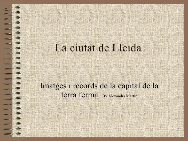 La ciutat de Lleida Imatges i records de la capital de la terra ferma.  By Alexandra Martín