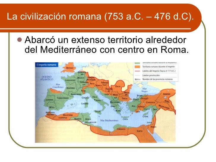 La civilizaci ón romana (753 a.C. – 476 d.C). <ul><li>Abarcó un extenso territorio alrededor del Mediterráneo con centro e...