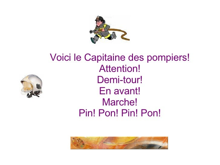 Voici le Capitaine des pompiers! Attention! Demi-tour! En avant! Marche! Pin! Pon! Pin! Pon!