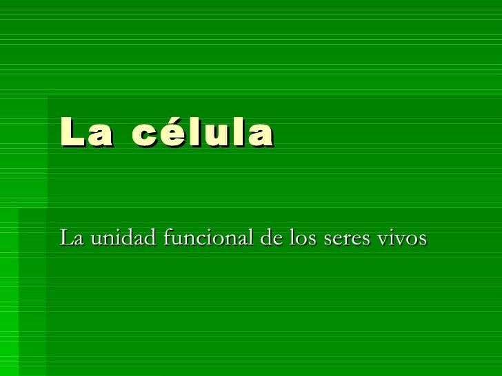La célula La unidad funcional de los seres vivos