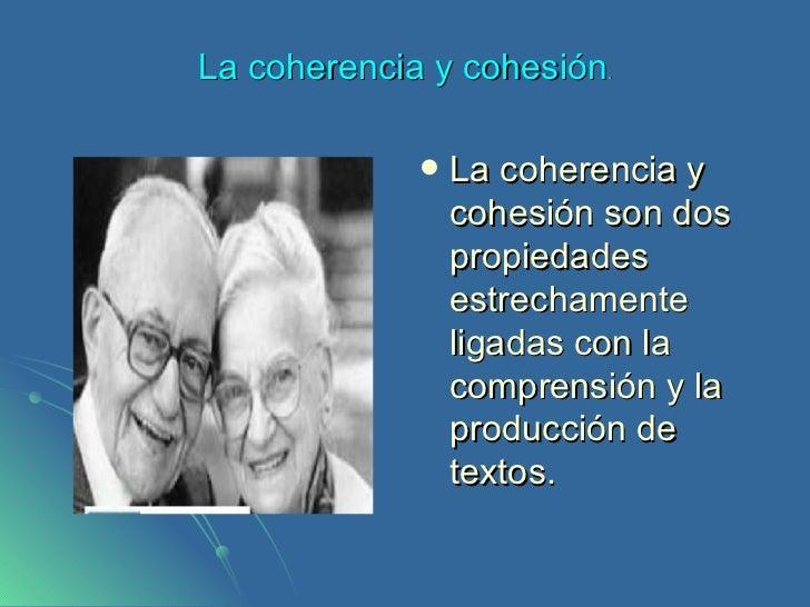 La coherencia y cohesión . <ul><li>La coherencia y cohesión son dos propiedades estrechamente ligadas con la comprensión y...