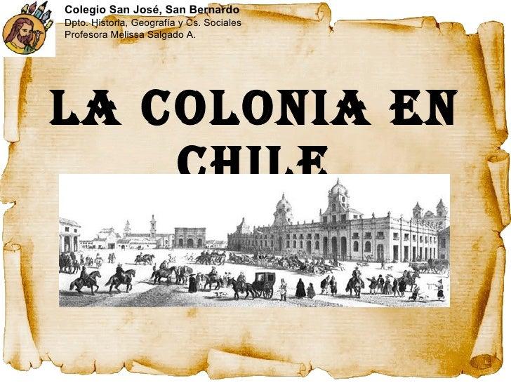 La Colonia en Chile Colegio San José, San Bernardo Dpto. Historia, Geografía y Cs. Sociales Profesora Melissa Salgado A.