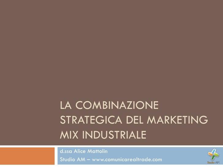 LA COMBINAZIONE STRATEGICA DEL MARKETING MIX INDUSTRIALE d.ssa Alice Mattolin Studio AM – www.comunicarealtrade.com