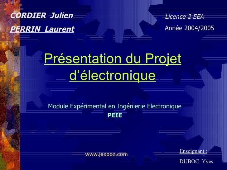 Présentation du Projet d'électronique Module Expérimental en Ingénierie Electronique PEIE CORDIER  Julien PERRIN  Laurent ...