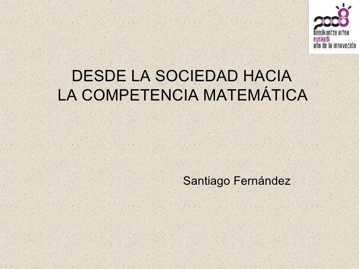 DESDE LA SOCIEDAD HACIA LA COMPETENCIA MATEMÁTICA Santiago Fernández