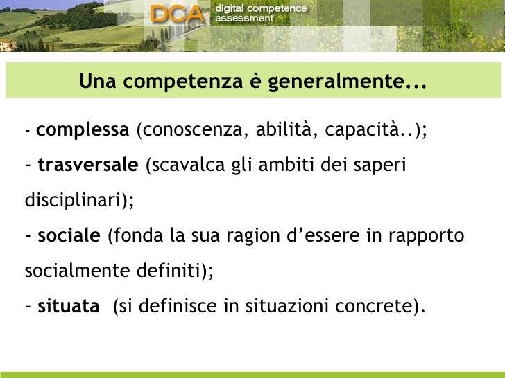 Una competenza è generalmente... -  complessa  (conoscenza, abilità, capacità..);  -  trasversale  (scavalca gli ambiti de...