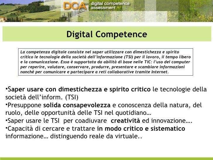 Digital Competence <ul><li>S aper usare con dimestichezza e spirito critico  le tecnologie della società dell'inform. (TSI...