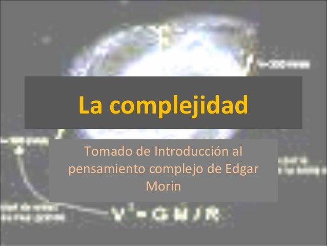 La complejidad Tomado de Introducción al pensamiento complejo de Edgar Morin