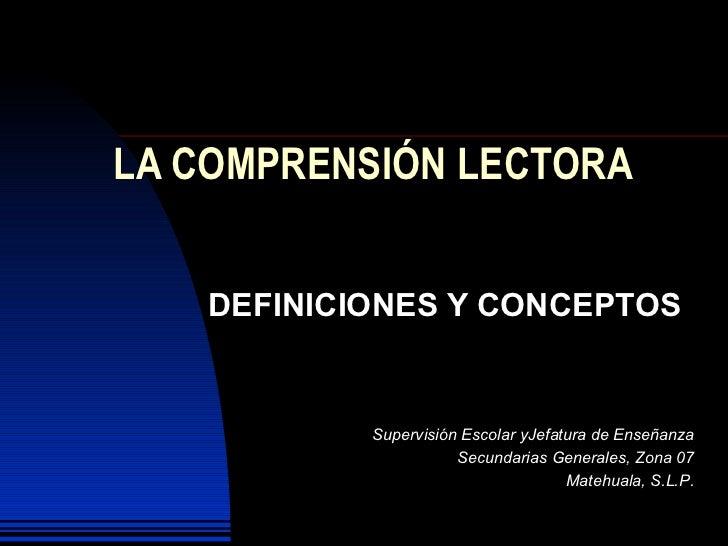 LA COMPRENSIÓN LECTORA DEFINICIONES Y CONCEPTOS Supervisión Escolar yJefatura de Enseñanza Secundarias Generales, Zona 07 ...