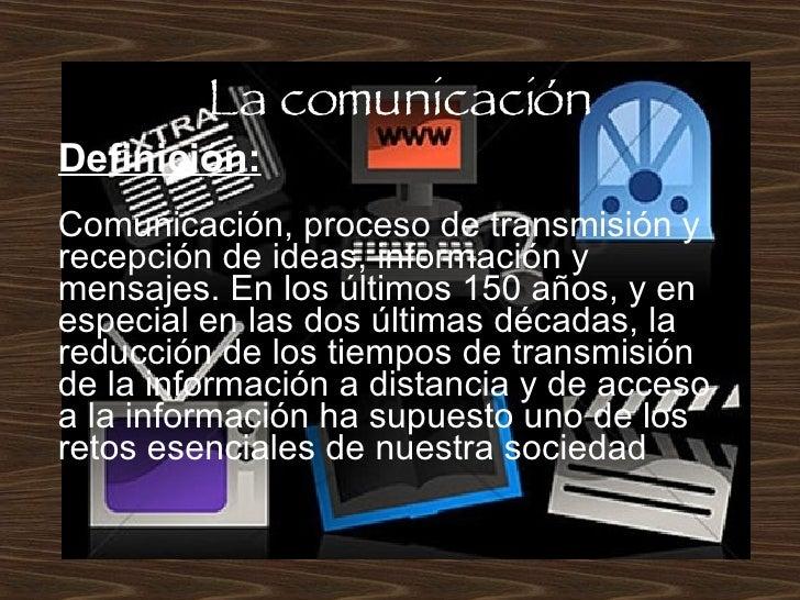 La comunicación Definición: Comunicación,procesodetransmisión y recepción de ideas, información y mensajes. En los últi...
