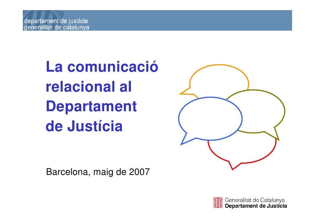 La comunicació     relacional al     Departament     de Justícia      Barcelona, maig de 2007   1