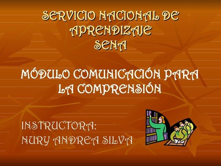 SERVICIO NACIONAL DE APRENDIZAJE SENA MÓDULO COMUNICACIÓN PARA LA COMPRENSIÓN INSTRUCTORA: NURY ANDREA SILVA
