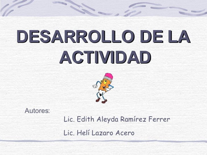 DESARROLLO DE LA  ACTIVIDAD Autores: Lic. Edith Aleyda Ramírez Ferrer Lic. Helí Lazaro Acero