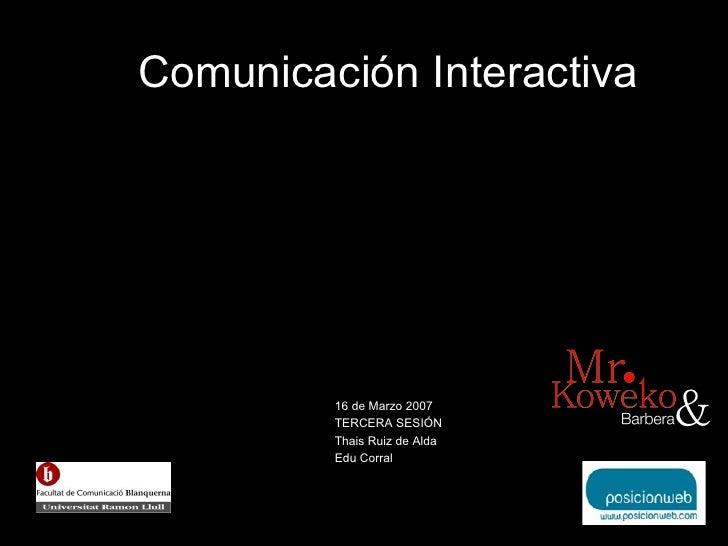 Comunicaci ón Interactiva 16 de Marzo 2007 TERCERA SESI ÓN Thais Ruiz de Alda Edu Corral