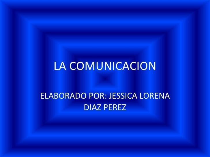 LA COMUNICACION ELABORADO POR: JESSICA LORENA DIAZ PEREZ
