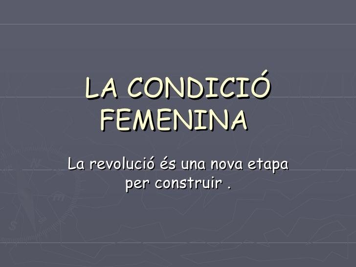LA CONDICIÓ FEMENINA  La revolució és una nova etapa per construir .