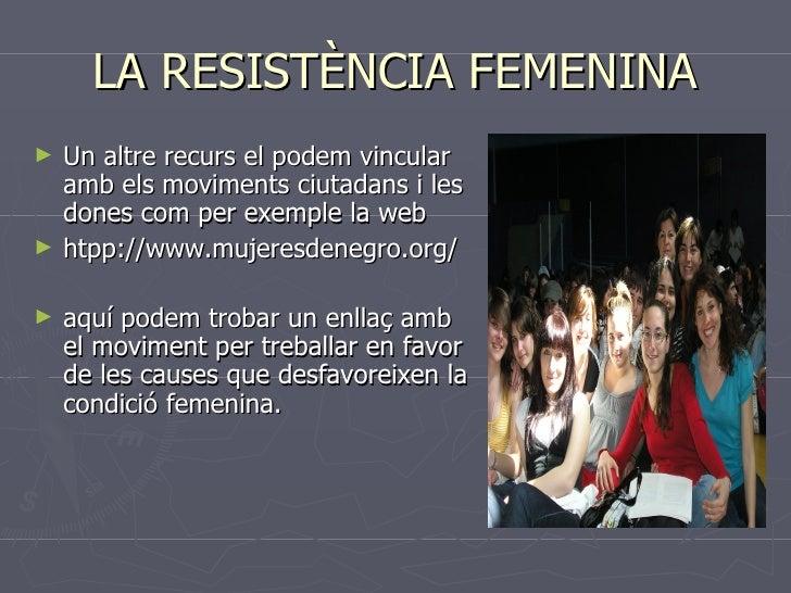 LA RESISTÈNCIA FEMENINA <ul><li>Un altre recurs el podem vincular amb els moviments ciutadans i les dones com per exemple ...