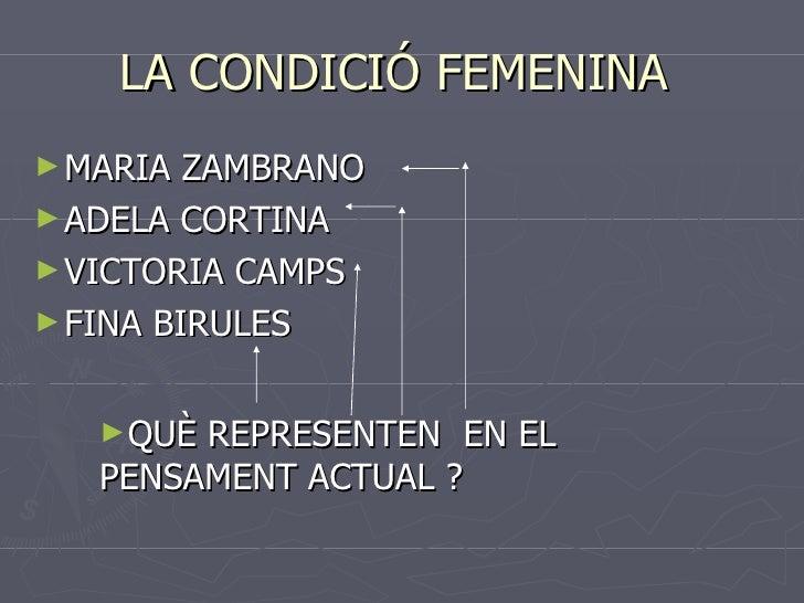 LA CONDICIÓ FEMENINA  <ul><li>MARIA ZAMBRANO  </li></ul><ul><li>ADELA CORTINA </li></ul><ul><li>VICTORIA CAMPS </li></ul><...