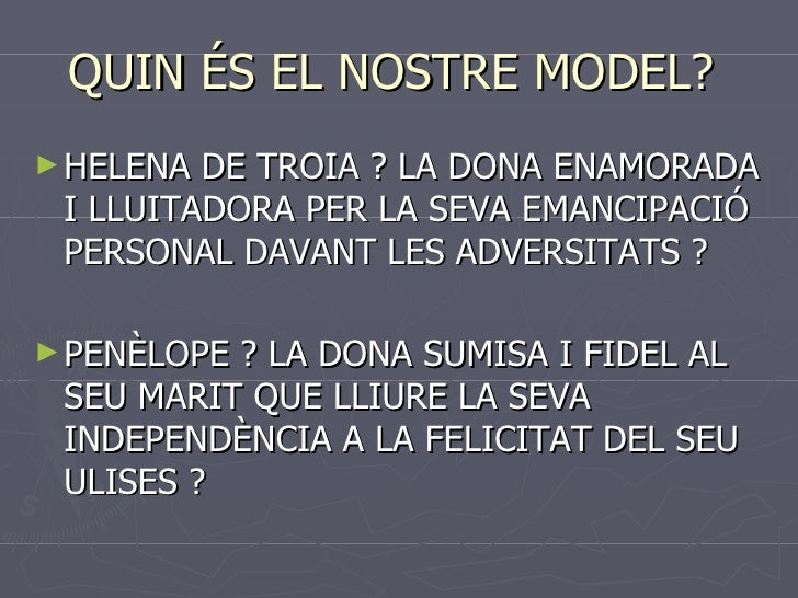 QUIN ÉS EL NOSTRE MODEL?  <ul><li>HELENA DE TROIA ? LA DONA ENAMORADA I LLUITADORA PER LA SEVA EMANCIPACIÓ PERSONAL DAVANT...
