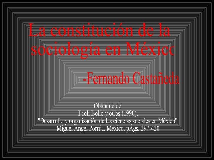 """La constitución de la sociología en México -Fernando Castañeda Obtenido de: Paoli Bolio y otros (1990),  """"Desarrollo ..."""
