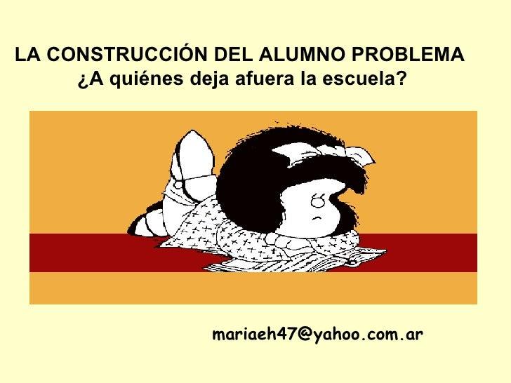 LA CONSTRUCCIÓN DEL ALUMNO PROBLEMA  ¿A quiénes deja afuera la escuela? [email_address]