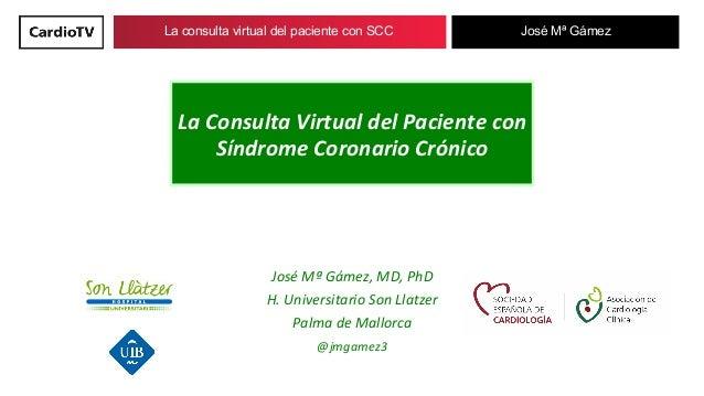 La consulta virtual del paciente con SCC José Mª Gámez LaConsultaVirtualdelPacientecon SíndromeCoronarioCrónico ...