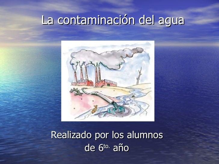 La contaminación del agua Realizado por los alumnos de 6 to.  año