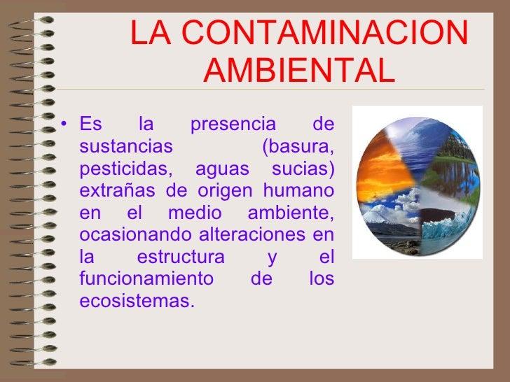 LA CONTAMINACION AMBIENTAL <ul><li>Es la presencia de sustancias (basura, pesticidas, aguas sucias) extrañas de origen hum...
