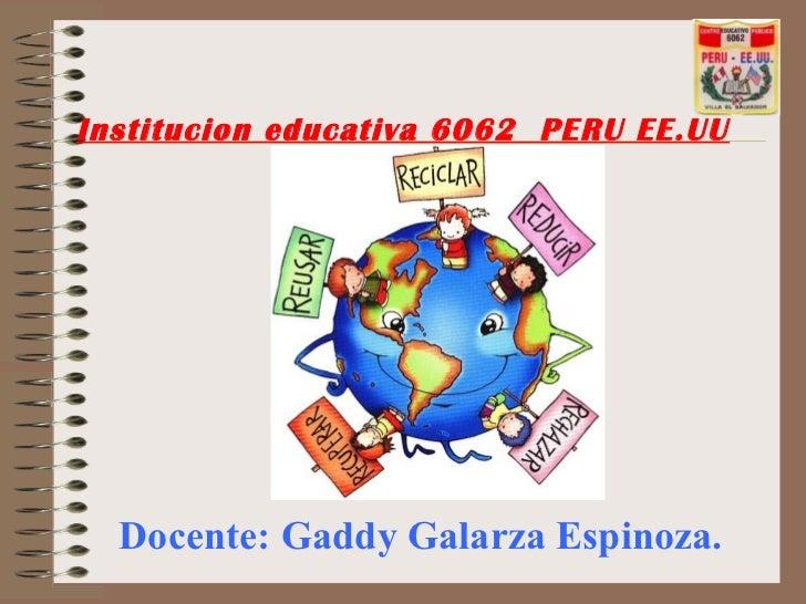 Institucion educativa 6062 PERU EE.UU  Docente: Gaddy Galarza Espinoza.