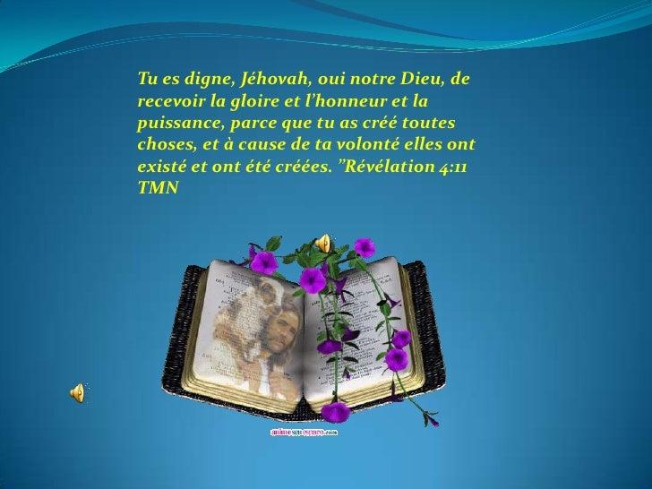 Tu es digne, Jéhovah, oui notre Dieu, derecevoir la gloire et l'honneur et lapuissance, parce que tu as créé touteschoses,...