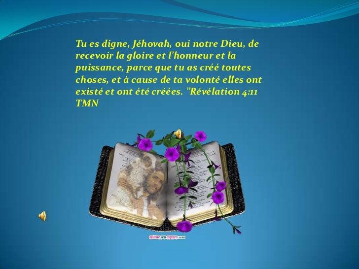 Tu es digne, Jéhovah, oui notre Dieu, de recevoir la gloire et l'honneur et la puissance, parce que tu as créé toutes chos...